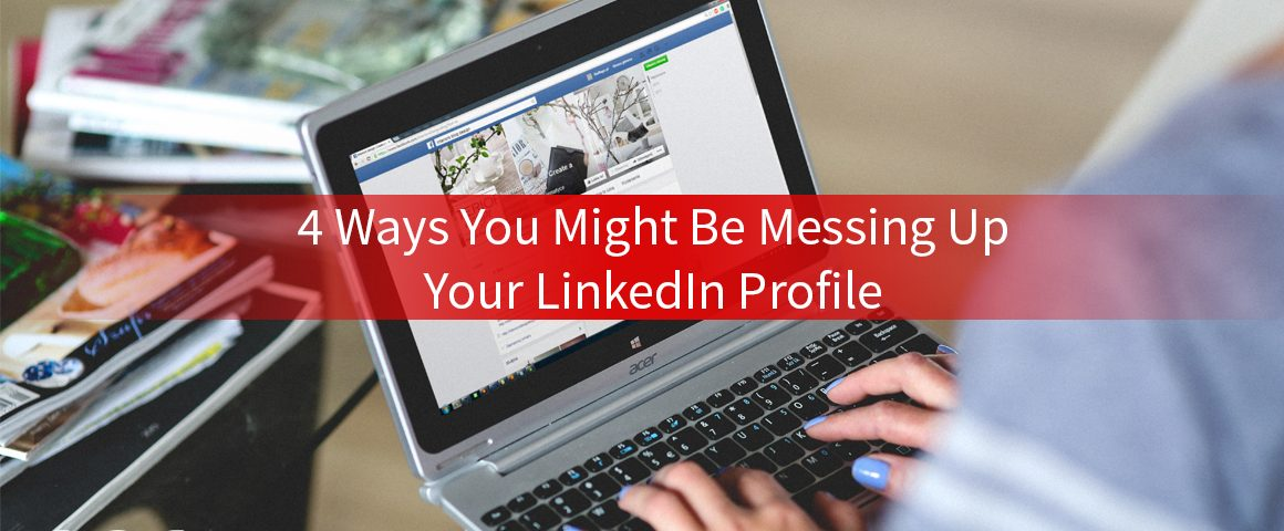 4 ways you might be messing up your linkedin profile