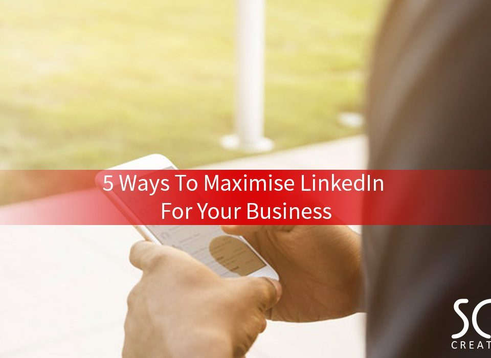 5 Ways To Maximise LinkedIn For Your Business