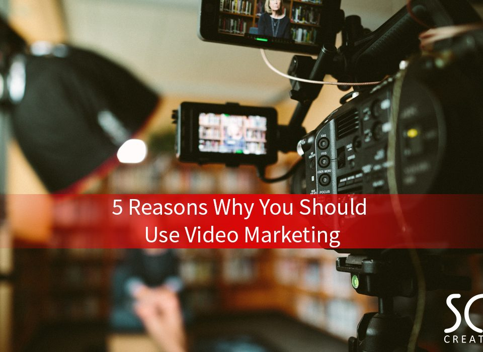 5 Reasons Why You Should Use Video Marketing